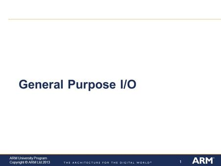 1 ARM University Program Copyright © ARM Ltd 2013 General Purpose I/O.