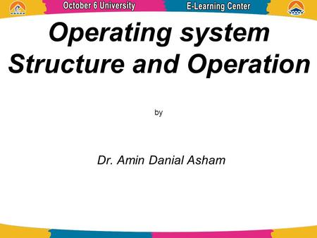 Operating system Structure and Operation by Dr. Amin Danial Asham.