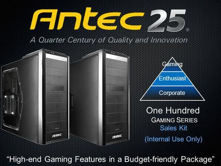 "Sales Kit (Internal Use Only) One Hundred G AMING S ERIES ""High-end Gaming Features in a Budget-friendly Package"" GamingEnthusiast Corporate."