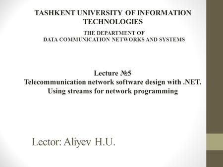 Lector: Aliyev H.U. Lecture №5 Telecommunication network software design with.NET. Using streams for network programming TASHKENT UNIVERSITY OF INFORMATION.