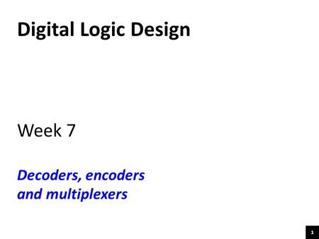 1 Digital Logic Design Week 7 Decoders, encoders and multiplexers.