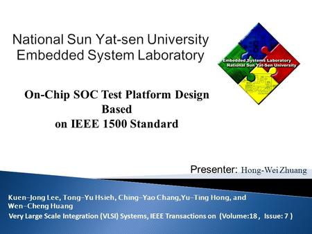 Presenter: Hong-Wei Zhuang On-Chip SOC Test Platform Design Based on IEEE 1500 Standard Very Large Scale Integration (VLSI) Systems, IEEE Transactions.