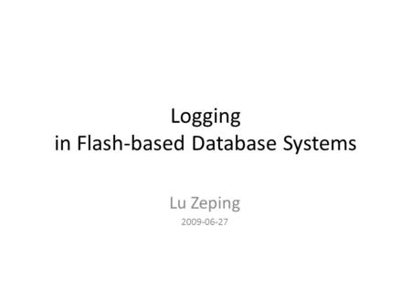 Logging in Flash-based Database Systems Lu Zeping 2009-06-27.