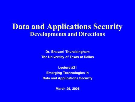 Data and Applications Security Developments and Directions Dr. Bhavani Thuraisingham The University of Texas at Dallas Lecture #21 Emerging Technologies.