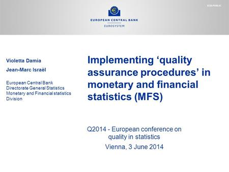 Implementing 'quality assurance procedures' in monetary and financial statistics (MFS) Q2014 - European conference on quality in statistics Vienna, 3 June.
