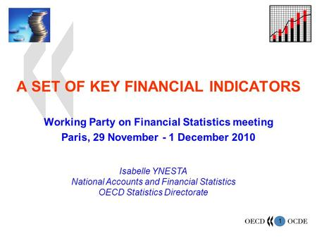 1 A SET OF KEY FINANCIAL INDICATORS Working Party on Financial Statistics meeting Paris, 29 November - 1 December 2010 Isabelle YNESTA National Accounts.