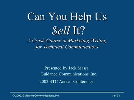© 2002, Guidance Communications, Inc.1 of 31 Can You Help Us $ell It? A Crash Course in Marketing Writing for Technical Communicators Presented by Jack.
