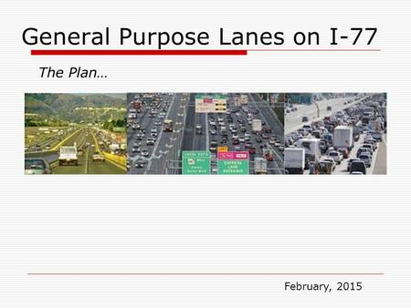General Purpose Lanes on I-77 The Plan… February, 2015.
