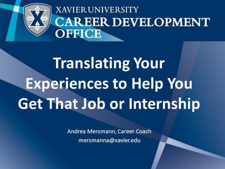 Translating Your Experiences to Help You Get That Job or Internship Andrea Mersmann, Career Coach