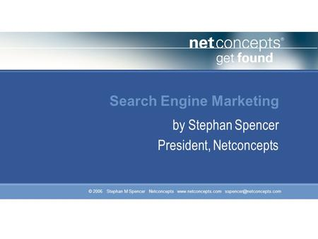 © 2006 Stephan M Spencer Netconcepts  Search Engine Marketing by Stephan Spencer President, Netconcepts.