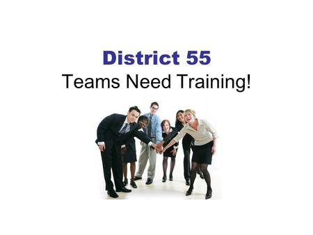 District 55 Teams Need Training!. Why Train As Teams?