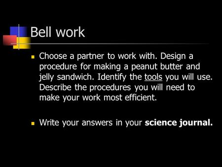 Bell work Choose a partner to work with. Design a procedure for making a peanut butter and jelly sandwich. Identify the tools you will use. Describe the.