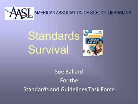 AMERICAN ASSOCIATION OF SCHOOL LIBRARIANS Standards Survival Sue Ballard For the Standards and Guidelines Task Force.