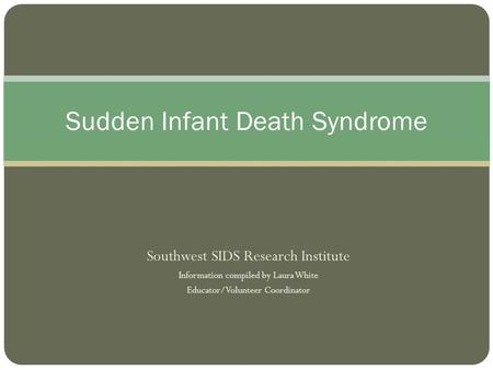 Southwest SIDS Research Institute Information compiled by Laura White Educator/Volunteer Coordinator Sudden Infant Death Syndrome.