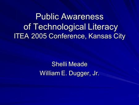 Public Awareness of Technological Literacy ITEA 2005 Conference, Kansas City Shelli Meade William E. Dugger, Jr.