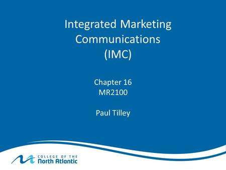 Integrated Marketing Communications (IMC) Chapter 16 MR2100 Paul Tilley.