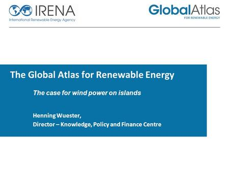 The Global Atlas for Renewable Energy The case for wind power on islands Henning Wuester, Director – Knowledge, Policy and Finance Centre.