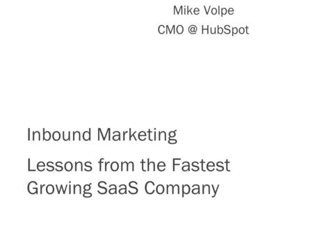 Inbound Marketing Lessons from the Fastest Growing SaaS Company Mike Volpe HubSpot.