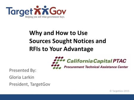 © TargetGov 2015 Why and How to Use Sources Sought Notices and RFIs to Your Advantage Presented By: Gloria Larkin President, TargetGov.