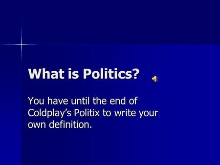 What is Politics? You have until the end of Coldplay's Politix to write your own definition.