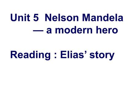 Unit 5 Nelson Mandela — a modern hero Reading : Elias' story.