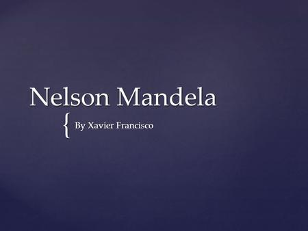 { Nelson Mandela By Xavier Francisco. Born in 1819, jul 18 mezvo, south africa Died in 2013, dec 5 johannessburg, south africa he was sentenced to jail.