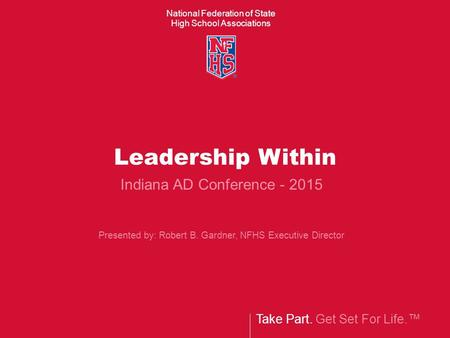 National Federation of State High School Associations Take Part. Get Set For Life.™ Leadership Within Indiana AD Conference - 2015 Presented by: Robert.