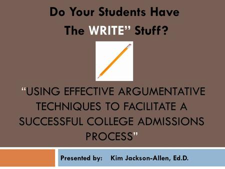 """USING EFFECTIVE ARGUMENTATIVE TECHNIQUES TO FACILITATE A SUCCESSFUL COLLEGE ADMISSIONS PROCESS"" Do Your Students Have The WRITE"" Stuff? Presented by:"