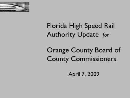 Florida High Speed Rail Authority Update for Orange County Board of County Commissioners April 7, 2009.