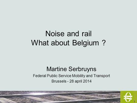 1 Noise and rail What about Belgium ? Martine Serbruyns Federal Public Service Mobility and Transport Brussels - 28 april 2014.