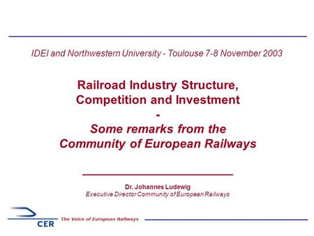 1 The Voice of European Railways IDEI and Northwestern University - Toulouse 7-8 November 2003 Railroad Industry Structure, Competition and Investment.