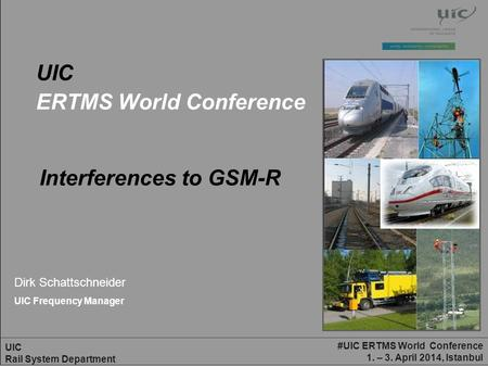 #UIC ERTMS World Conference 1. – 3. April 2014, Istanbul UIC Rail System Department UIC ERTMS World Conference Dirk Schattschneider UIC Frequency Manager.