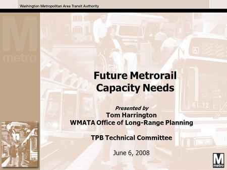 1 Presented by Tom Harrington WMATA Office of Long-Range Planning TPB Technical Committee June 6, 2008 Future Metrorail Capacity Needs.