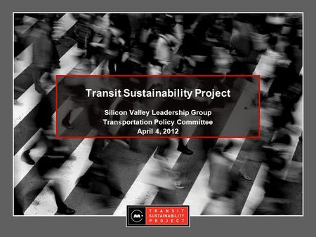 Transit Sustainability Project Silicon Valley Leadership Group Transportation Policy Committee April 4, 2012.