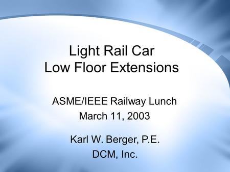 Light Rail Car Low Floor Extensions ASME/IEEE Railway Lunch March 11, 2003 Karl W. Berger, P.E. DCM, Inc.