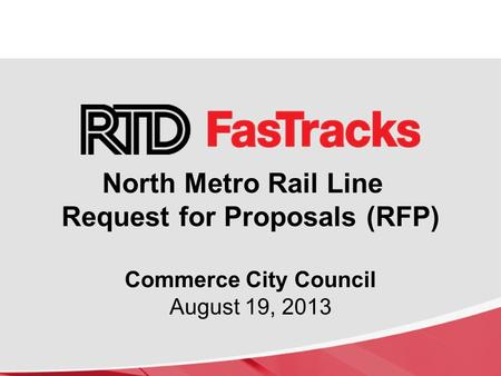 North Metro Rail Line Request for Proposals (RFP) Commerce City Council August 19, 2013.