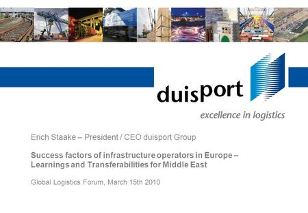 Erich Staake – President / CEO duisport Group Success factors of infrastructure operators in Europe – Learnings and Transferabilities for Middle East Global.