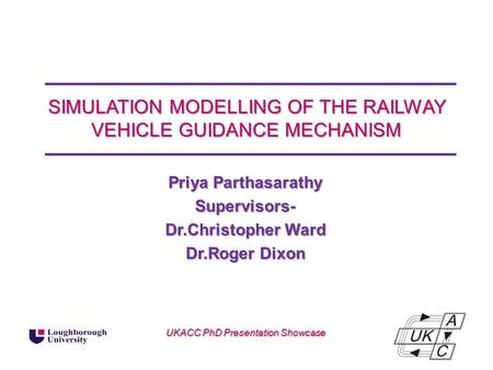 SIMULATION MODELLING OF THE RAILWAY VEHICLE GUIDANCE MECHANISM Priya Parthasarathy Supervisors- Dr.Christopher Ward Dr.Roger Dixon UKACC PhD Presentation.