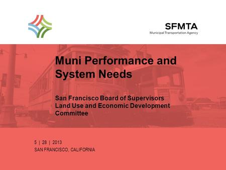 Muni Performance and System Needs San Francisco Board of Supervisors Land Use and Economic Development Committee 5 | 28 | 2013 SAN FRANCISCO, CALIFORNIA.