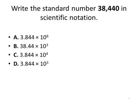Write the standard number 38,440 in scientific notation. A. 3.844 × 10 6 B. 38.44 × 10 3 C. 3.844 × 10 4 D. 3.844 × 10 3 1.