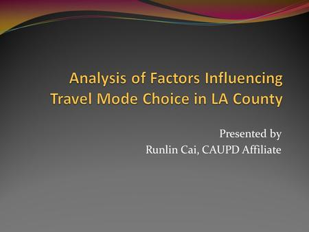Presented by Runlin Cai, CAUPD Affiliate. Issue: What determines travel mode choice Transit mode share in LA county was 3% in 2000. (Source: SCAG Year.