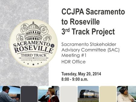 CCJPA Sacramento to Roseville 3 rd Track Project Sacramento Stakeholder Advisory Committee (SAC) Meeting #1 HDR Office Tuesday, May 20, 2014 8:00 - 9:00.
