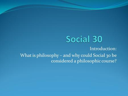 Introduction: What is philosophy – and why could Social 30 be considered a philosophic course?