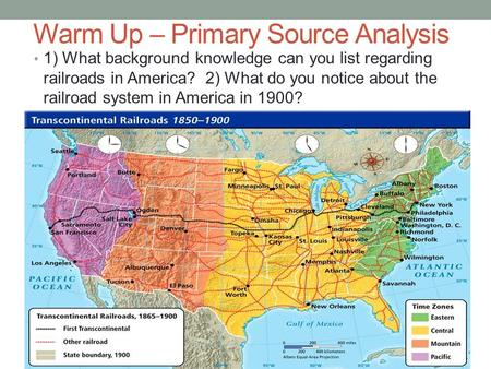 Warm Up – Primary Source Analysis 1) What background knowledge can you list regarding railroads in America? 2) What do you notice about the railroad system.