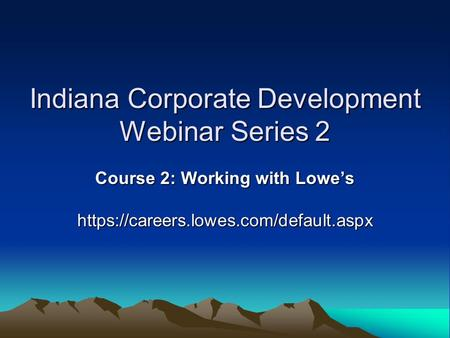 Indiana Corporate Development Webinar Series 2 Course 2: Working with Lowe's https://careers.lowes.com/default.aspx.