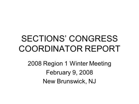 SECTIONS' CONGRESS COORDINATOR REPORT 2008 Region 1 Winter Meeting February 9, 2008 New Brunswick, NJ.