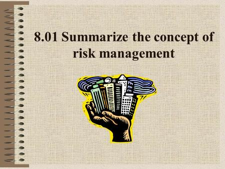 8.01 Summarize the concept of risk management. Risk Possibility of a _____ loss or failure Individuals or companies willing to take risk because of opportunity.