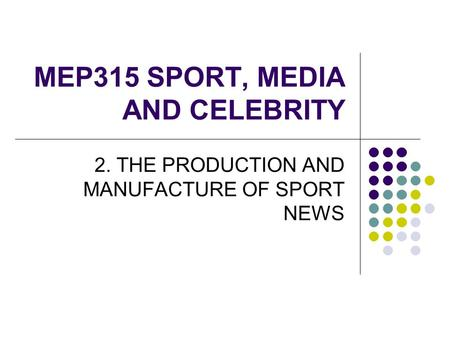 MEP315 SPORT, MEDIA AND CELEBRITY 2. THE PRODUCTION AND MANUFACTURE OF SPORT NEWS.