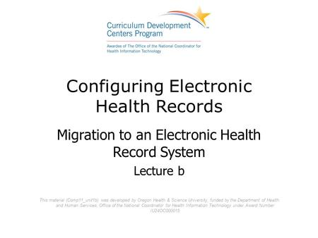 Configuring Electronic Health Records Migration to an Electronic Health Record System Lecture b This material (Comp11_unit1b) was developed by Oregon Health.