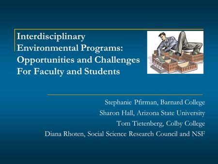 Interdisciplinary Environmental Programs: Opportunities and Challenges For Faculty and Students Stephanie Pfirman, Barnard College Sharon Hall, Arizona.